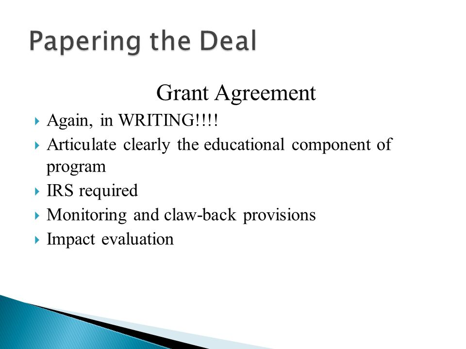 Grant Agreement  Again, in WRITING!!!!  Articulate clearly the educational component of program  IRS required  Monitoring and claw-back provisions