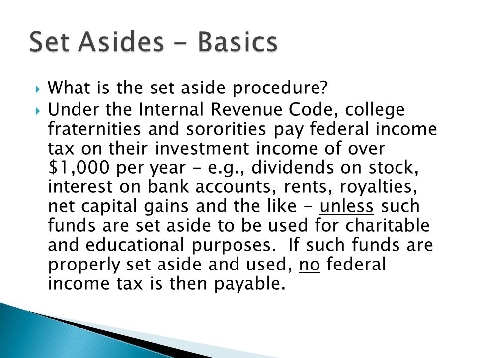  What is the set aside procedure?  Under the Internal Revenue Code, college fraternities and sororities pay federal income tax on their investment i
