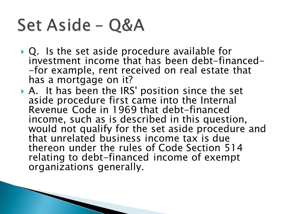  Q.Is the set aside procedure available for investment income that has been debt-financed- -for example, rent received on real estate that has a mortgage on it.