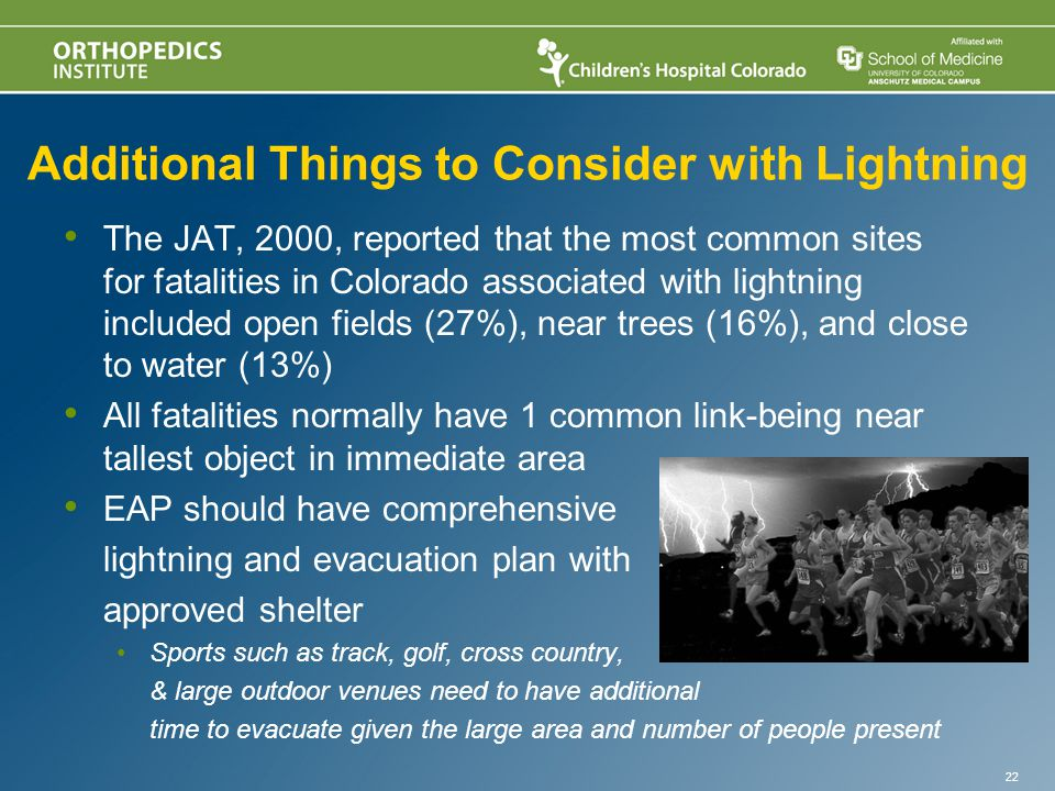 Additional Things to Consider with Lightning The JAT, 2000, reported that the most common sites for fatalities in Colorado associated with lightning included open fields (27%), near trees (16%), and close to water (13%) All fatalities normally have 1 common link-being near tallest object in immediate area EAP should have comprehensive lightning and evacuation plan with approved shelter Sports such as track, golf, cross country, & large outdoor venues need to have additional time to evacuate given the large area and number of people present 22