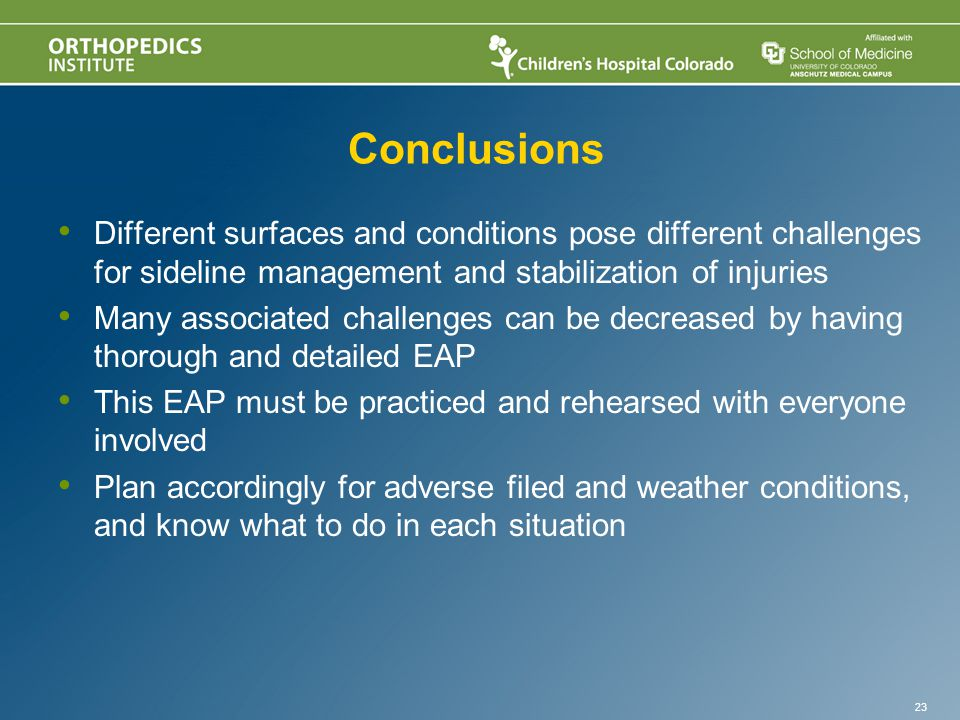 Conclusions Different surfaces and conditions pose different challenges for sideline management and stabilization of injuries Many associated challenges can be decreased by having thorough and detailed EAP This EAP must be practiced and rehearsed with everyone involved Plan accordingly for adverse filed and weather conditions, and know what to do in each situation 23