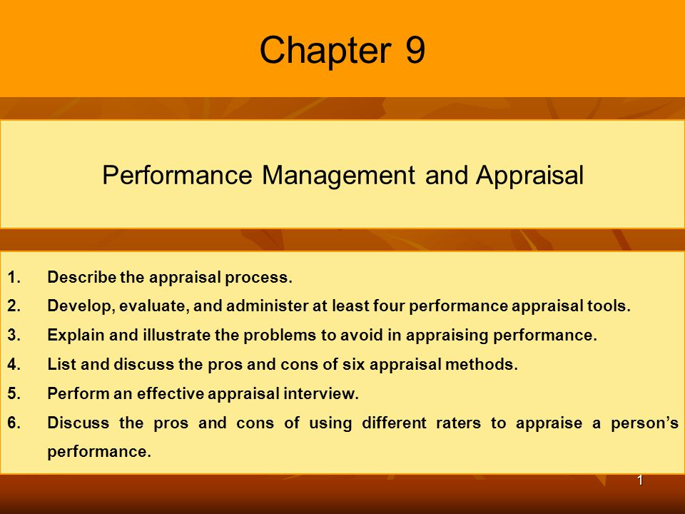 1 Chapter 9 Performance Management and Appraisal 1. 1.Describe the appraisal process. 2. 2.Develop, evaluate, and administer at least four performance