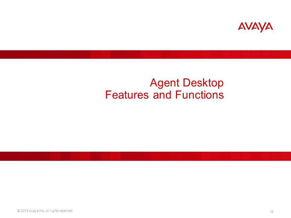 © 2013 Avaya Inc. All rights reserved. 12 Agent Desktop Features and Functions