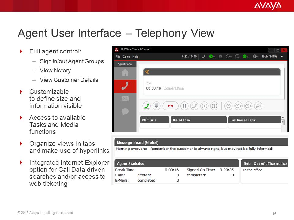 © 2013 Avaya Inc. All rights reserved. 16 Agent User Interface – Telephony View  Full agent control: –Sign in/out Agent Groups –View history –View Cu