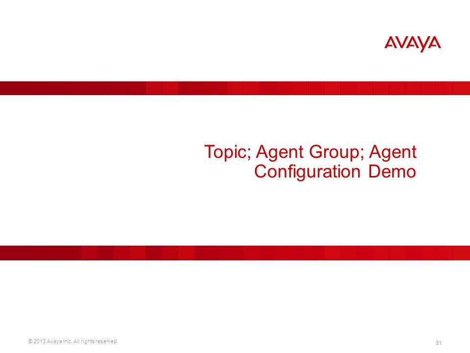 © 2013 Avaya Inc. All rights reserved. 31 Topic; Agent Group; Agent Configuration Demo