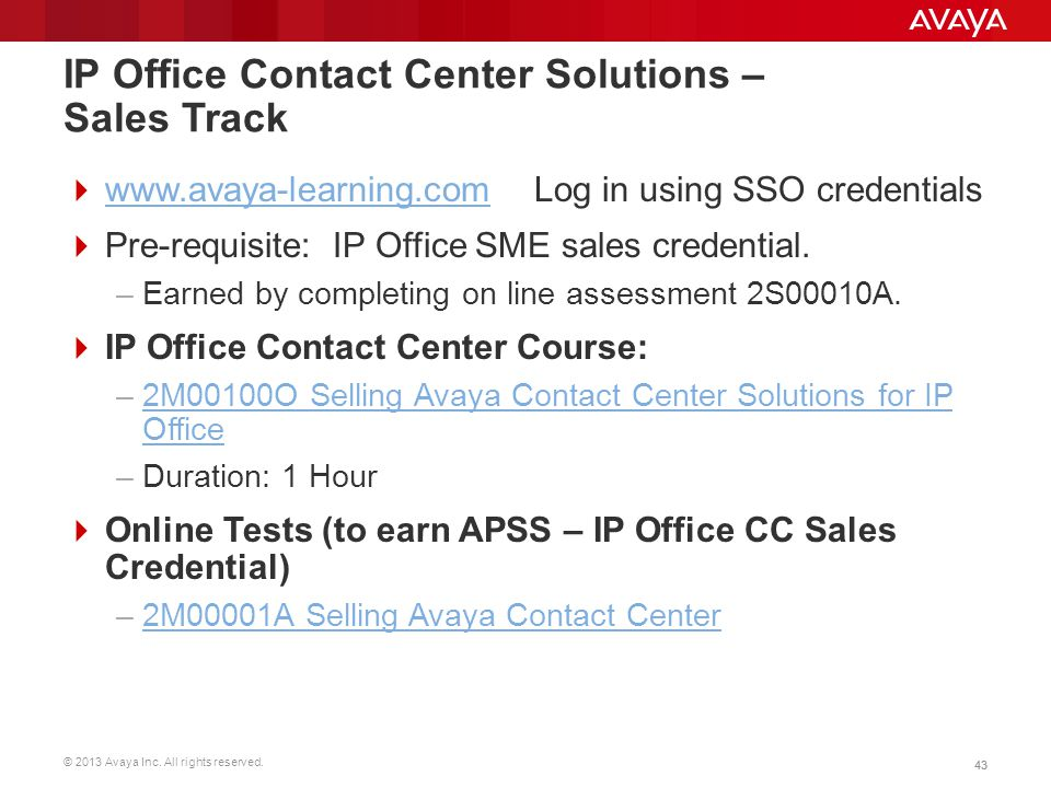 © 2013 Avaya Inc. All rights reserved. 43 IP Office Contact Center Solutions – Sales Track  www.avaya-learning.com Log in using SSO credentials www.a