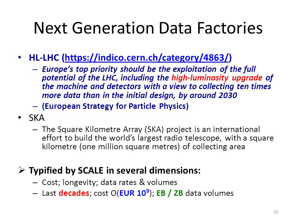 Next Generation Data Factories HL-LHC (https://indico.cern.ch/category/4863/)https://indico.cern.ch/category/4863/ – Europe's top priority should be the exploitation of the full potential of the LHC, including the high-luminosity upgrade of the machine and detectors with a view to collecting ten times more data than in the initial design, by around 2030 – (European Strategy for Particle Physics) SKA – The Square Kilometre Array (SKA) project is an international effort to build the world's largest radio telescope, with a square kilometre (one million square metres) of collecting area  Typified by SCALE in several dimensions: – Cost; longevity; data rates & volumes – Last decades; cost O(EUR 10 9 ); EB / ZB data volumes 10