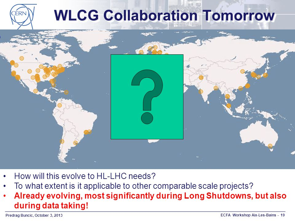 Predrag Buncic, October 3, 2013 ECFA Workshop Aix-Les-Bains - 19 WLCG Collaboration Tomorrow How will this evolve to HL-LHC needs.