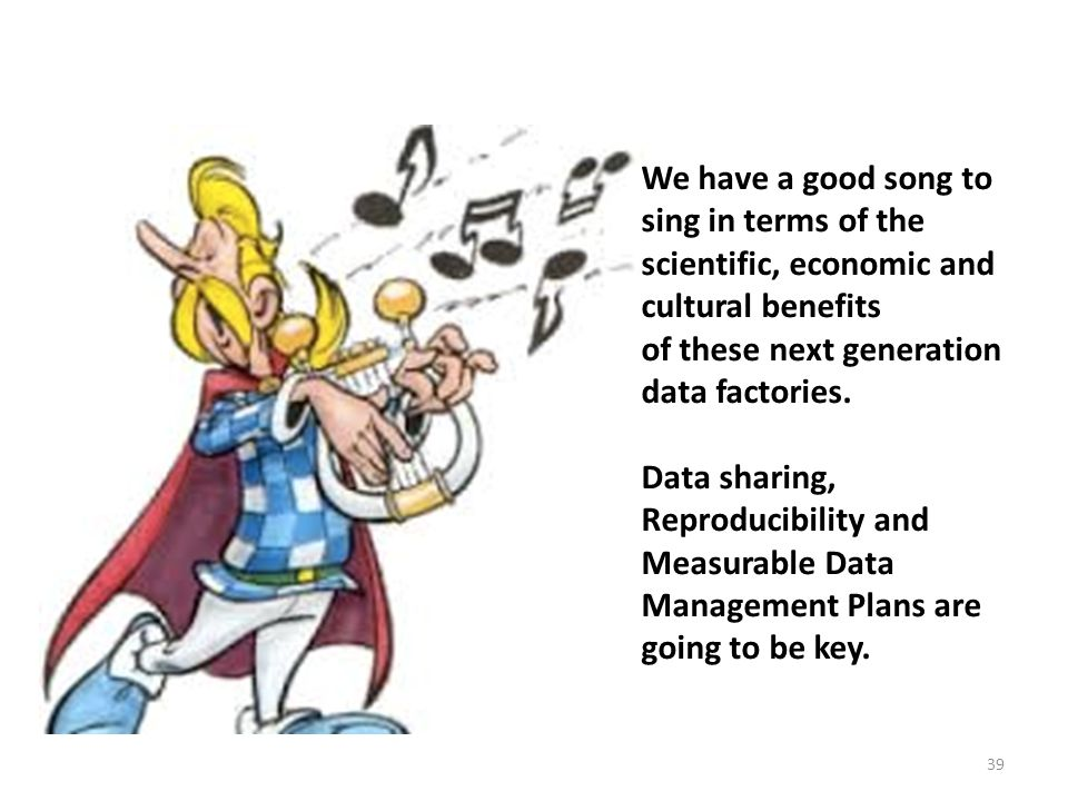 39 We have a good song to sing in terms of the scientific, economic and cultural benefits of these next generation data factories.