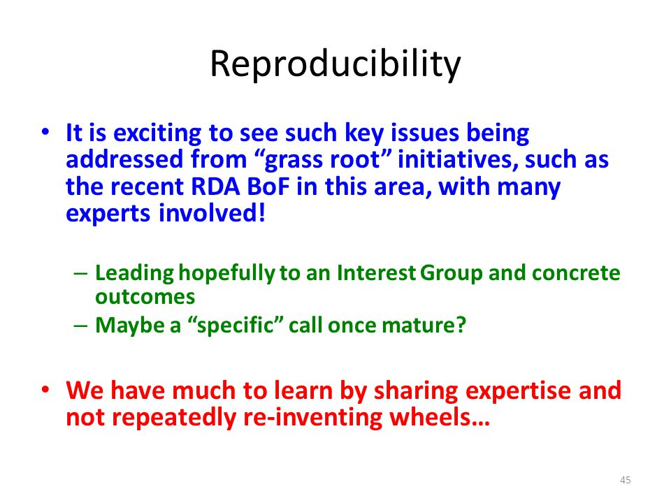 Reproducibility It is exciting to see such key issues being addressed from grass root initiatives, such as the recent RDA BoF in this area, with many experts involved.