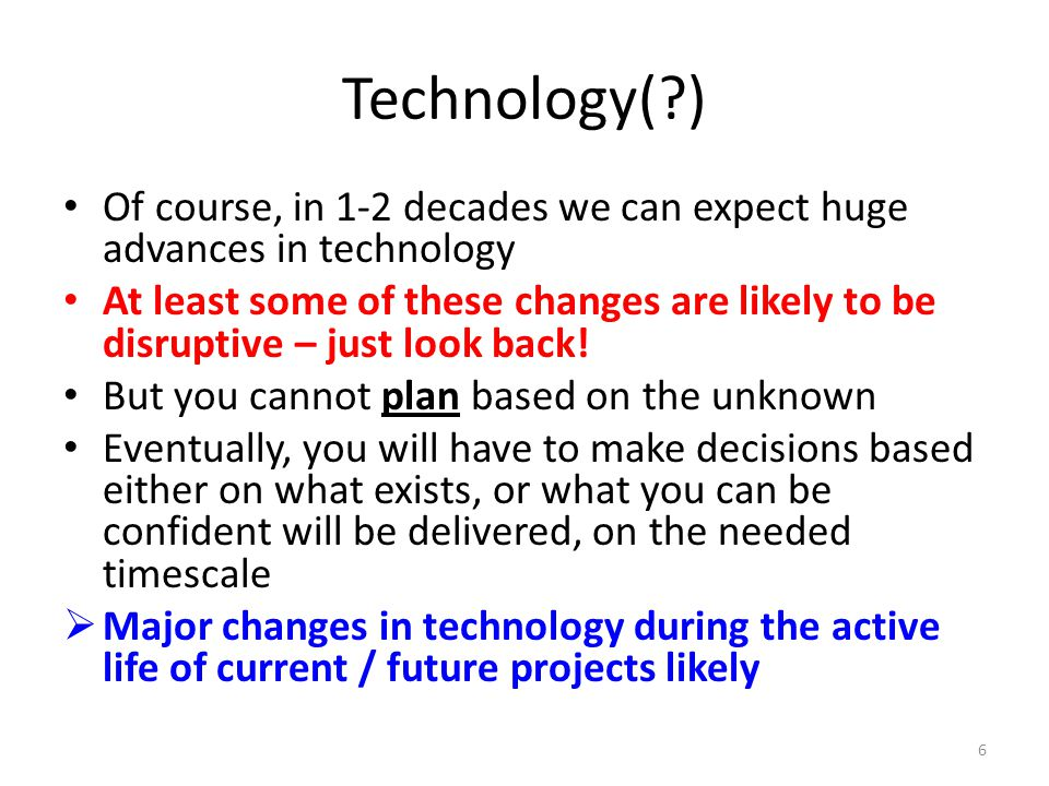 Technology( ) Of course, in 1-2 decades we can expect huge advances in technology At least some of these changes are likely to be disruptive – just look back.