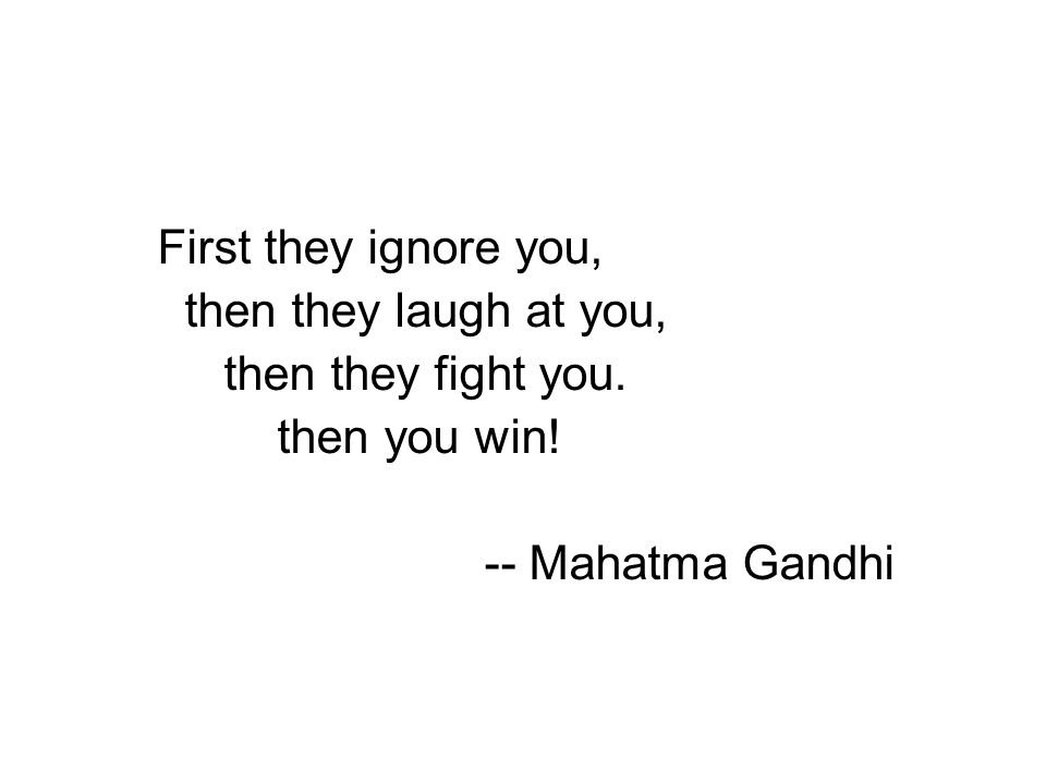 First they ignore you, then they laugh at you, then they fight you. then you win! -- Mahatma Gandhi