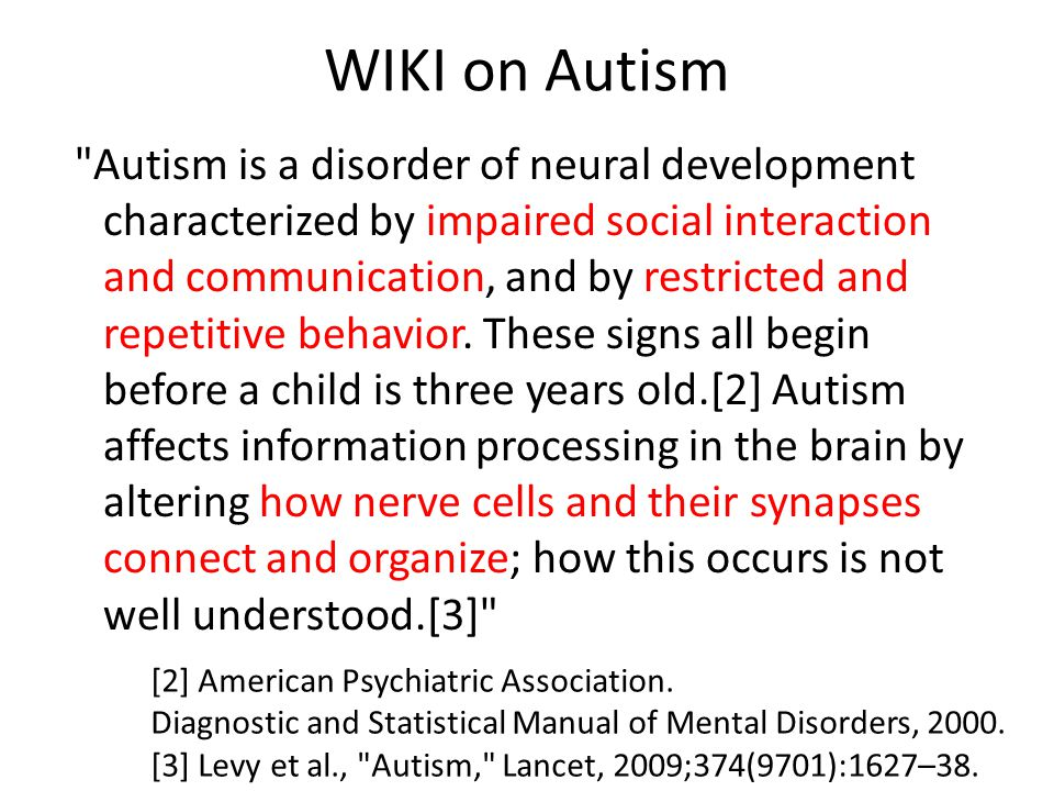 WIKI on Autism Autism is a disorder of neural development characterized by impaired social interaction and communication, and by restricted and repetitive behavior.