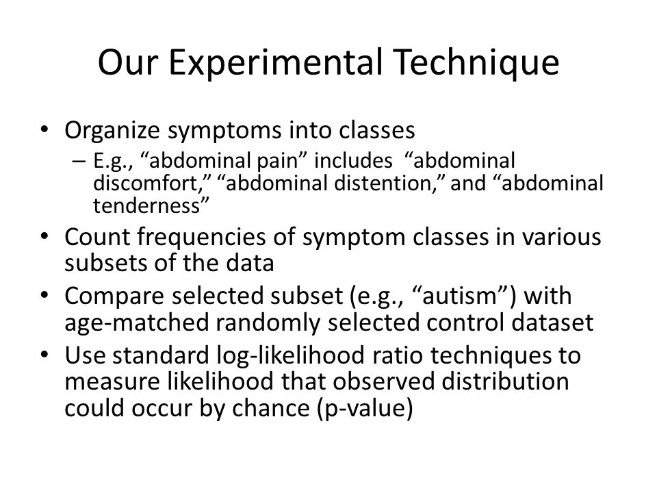 Our Experimental Technique Organize symptoms into classes – E.g., abdominal pain includes abdominal discomfort, abdominal distention, and abdominal tenderness Count frequencies of symptom classes in various subsets of the data Compare selected subset (e.g., autism ) with age-matched randomly selected control dataset Use standard log-likelihood ratio techniques to measure likelihood that observed distribution could occur by chance (p-value)