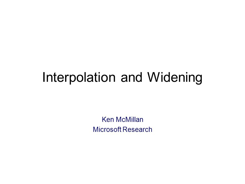 Interpolation and Widening Ken McMillan Microsoft Research TexPoint fonts used in EMF: A A A A A