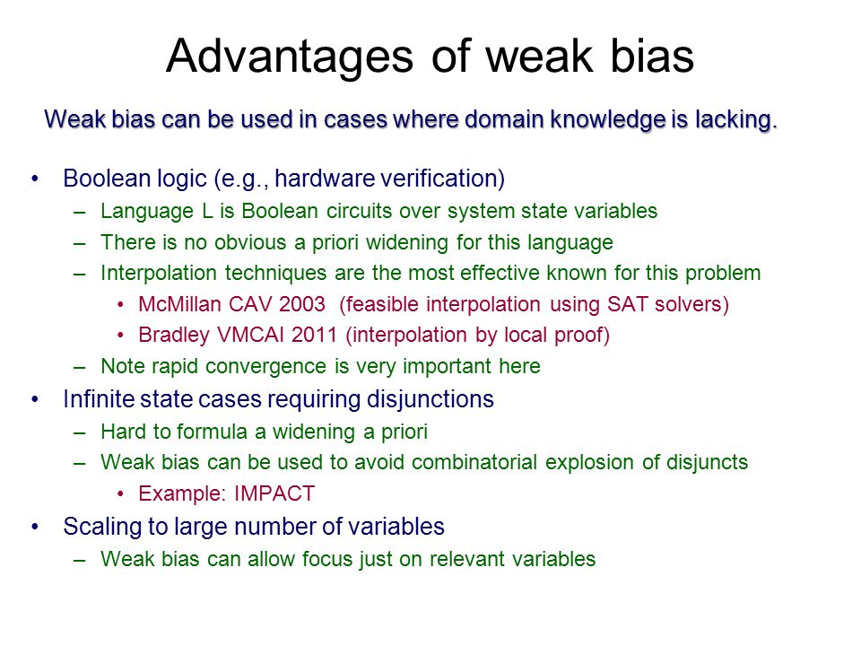 Advantages of weak bias Boolean logic (e.g., hardware verification) –Language L is Boolean circuits over system state variables –There is no obvious a priori widening for this language –Interpolation techniques are the most effective known for this problem McMillan CAV 2003 (feasible interpolation using SAT solvers) Bradley VMCAI 2011 (interpolation by local proof) –Note rapid convergence is very important here Infinite state cases requiring disjunctions –Hard to formula a widening a priori –Weak bias can be used to avoid combinatorial explosion of disjuncts Example: IMPACT Scaling to large number of variables –Weak bias can allow focus just on relevant variables Weak bias can be used in cases where domain knowledge is lacking.