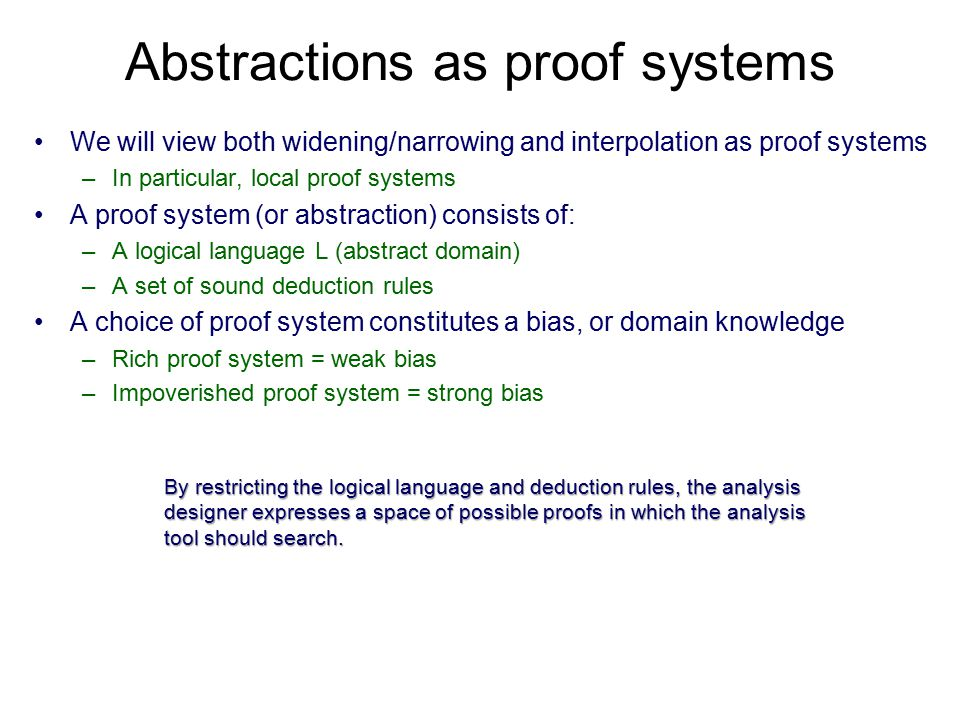 Abstractions as proof systems We will view both widening/narrowing and interpolation as proof systems –In particular, local proof systems A proof system (or abstraction) consists of: –A logical language L (abstract domain) –A set of sound deduction rules A choice of proof system constitutes a bias, or domain knowledge –Rich proof system = weak bias –Impoverished proof system = strong bias By restricting the logical language and deduction rules, the analysis designer expresses a space of possible proofs in which the analysis tool should search.