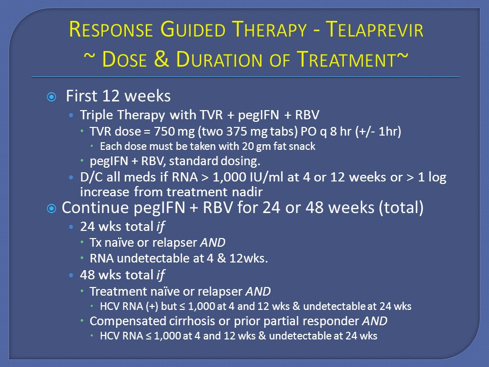  First 12 weeks Triple Therapy with TVR + pegIFN + RBV  TVR dose = 750 mg (two 375 mg tabs) PO q 8 hr (+/- 1hr)  Each dose must be taken with 20 gm fat snack  pegIFN + RBV, standard dosing.