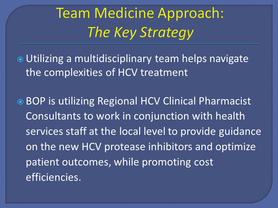  Utilizing a multidisciplinary team helps navigate the complexities of HCV treatment  BOP is utilizing Regional HCV Clinical Pharmacist Consultants to work in conjunction with health services staff at the local level to provide guidance on the new HCV protease inhibitors and optimize patient outcomes, while promoting cost efficiencies.