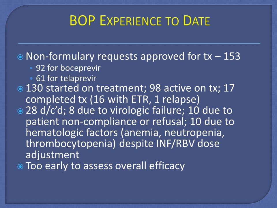  Non-formulary requests approved for tx – 153 92 for boceprevir 61 for telaprevir  130 started on treatment; 98 active on tx; 17 completed tx (16 with ETR, 1 relapse)  28 d/c'd; 8 due to virologic failure; 10 due to patient non-compliance or refusal; 10 due to hematologic factors (anemia, neutropenia, thrombocytopenia) despite INF/RBV dose adjustment  Too early to assess overall efficacy