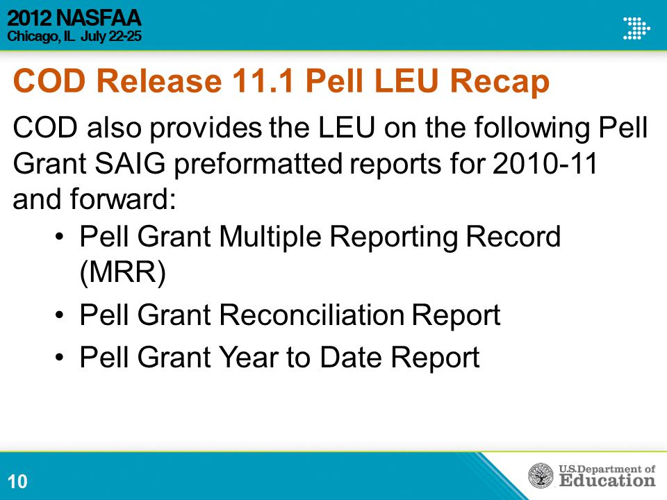 COD also provides the LEU on the following Pell Grant SAIG preformatted reports for 2010-11 and forward: Pell Grant Multiple Reporting Record (MRR) Pell Grant Reconciliation Report Pell Grant Year to Date Report 10 COD Release 11.1 Pell LEU Recap