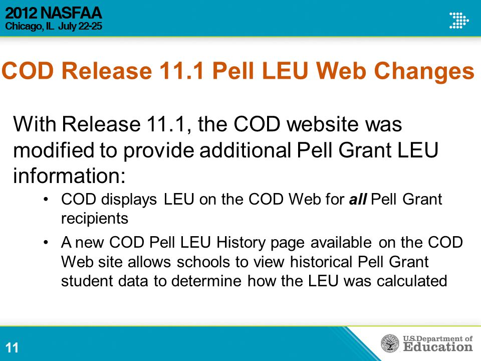 With Release 11.1, the COD website was modified to provide additional Pell Grant LEU information: COD displays LEU on the COD Web for all Pell Grant recipients A new COD Pell LEU History page available on the COD Web site allows schools to view historical Pell Grant student data to determine how the LEU was calculated 11 COD Release 11.1 Pell LEU Web Changes