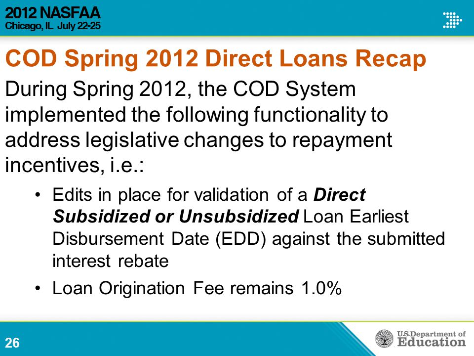 26 During Spring 2012, the COD System implemented the following functionality to address legislative changes to repayment incentives, i.e.: Edits in place for validation of a Direct Subsidized or Unsubsidized Loan Earliest Disbursement Date (EDD) against the submitted interest rebate Loan Origination Fee remains 1.0% COD Spring 2012 Direct Loans Recap