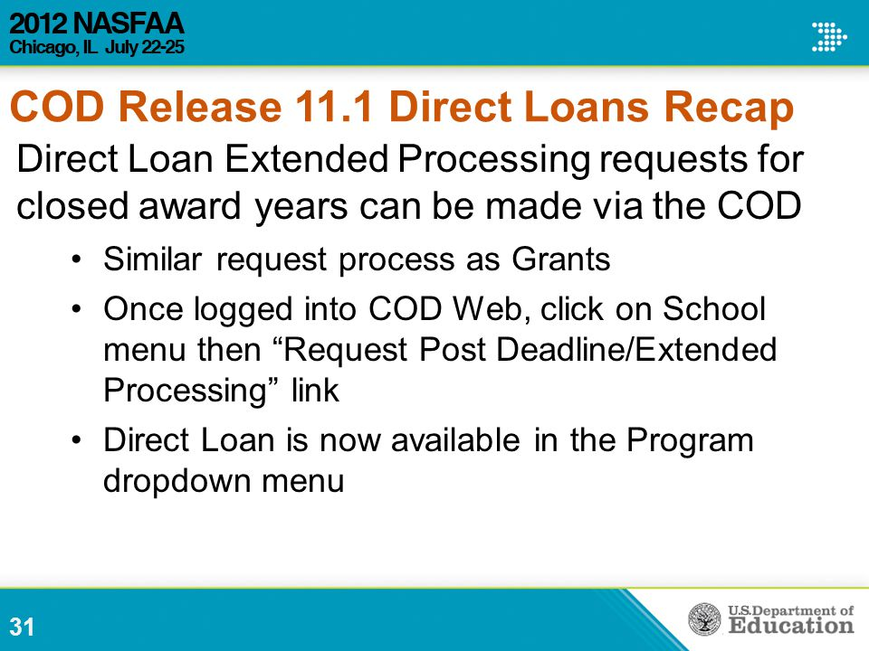 31 Direct Loan Extended Processing requests for closed award years can be made via the COD Similar request process as Grants Once logged into COD Web, click on School menu then Request Post Deadline/Extended Processing link Direct Loan is now available in the Program dropdown menu COD Release 11.1 Direct Loans Recap