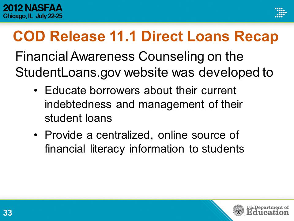Financial Awareness Counseling on the StudentLoans.gov website was developed to Educate borrowers about their current indebtedness and management of their student loans Provide a centralized, online source of financial literacy information to students 33 COD Release 11.1 Direct Loans Recap