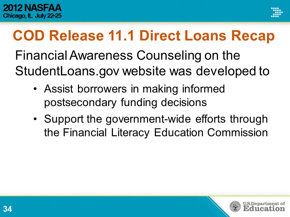 Financial Awareness Counseling on the StudentLoans.gov website was developed to Assist borrowers in making informed postsecondary funding decisions Support the government-wide efforts through the Financial Literacy Education Commission 34 COD Release 11.1 Direct Loans Recap