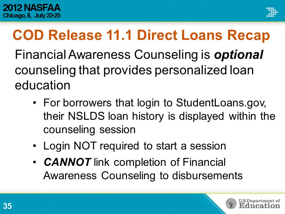 35 Financial Awareness Counseling is optional counseling that provides personalized loan education For borrowers that login to StudentLoans.gov, their NSLDS loan history is displayed within the counseling session Login NOT required to start a session CANNOT link completion of Financial Awareness Counseling to disbursements COD Release 11.1 Direct Loans Recap
