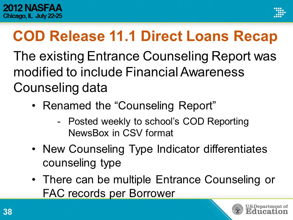 The existing Entrance Counseling Report was modified to include Financial Awareness Counseling data Renamed the Counseling Report -Posted weekly to school's COD Reporting NewsBox in CSV format New Counseling Type Indicator differentiates counseling type There can be multiple Entrance Counseling or FAC records per Borrower 38 COD Release 11.1 Direct Loans Recap