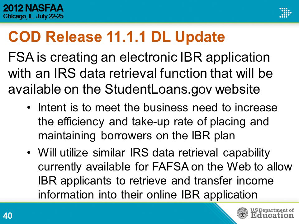 COD Release 11.1.1 DL Update FSA is creating an electronic IBR application with an IRS data retrieval function that will be available on the StudentLoans.gov website Intent is to meet the business need to increase the efficiency and take-up rate of placing and maintaining borrowers on the IBR plan Will utilize similar IRS data retrieval capability currently available for FAFSA on the Web to allow IBR applicants to retrieve and transfer income information into their online IBR application 40