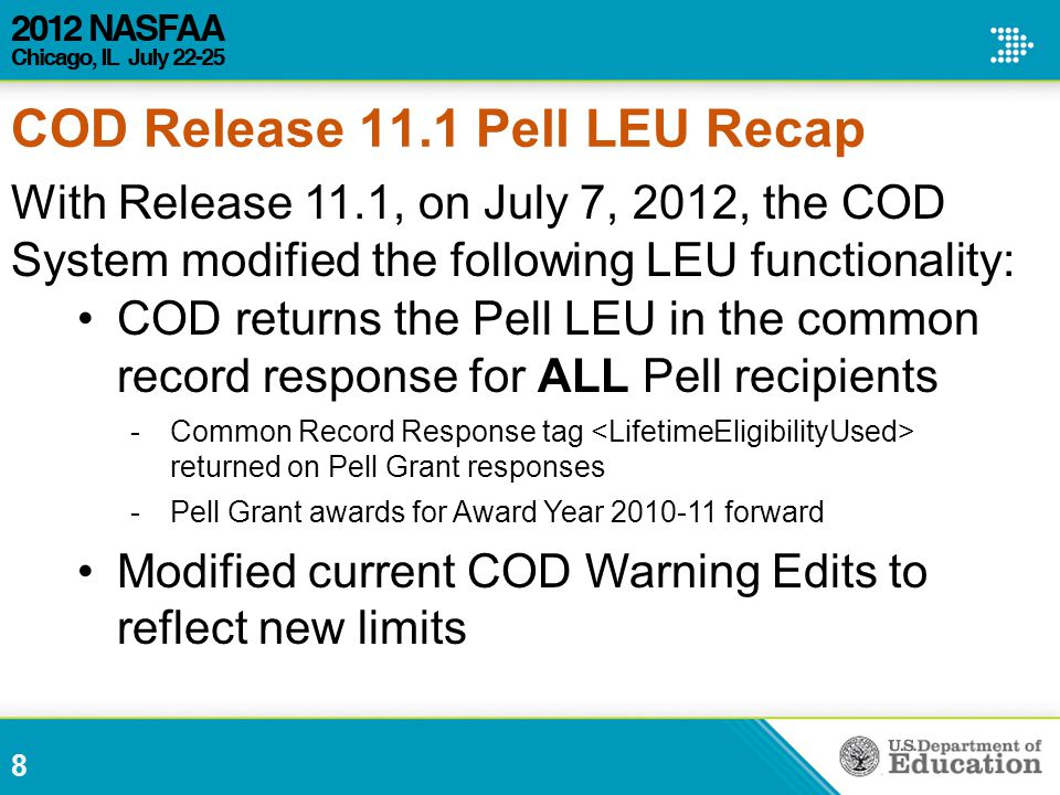 With Release 11.1, on July 7, 2012, the COD System modified the following LEU functionality: COD returns the Pell LEU in the common record response for ALL Pell recipients -Common Record Response tag returned on Pell Grant responses -Pell Grant awards for Award Year 2010-11 forward Modified current COD Warning Edits to reflect new limits 8 COD Release 11.1 Pell LEU Recap