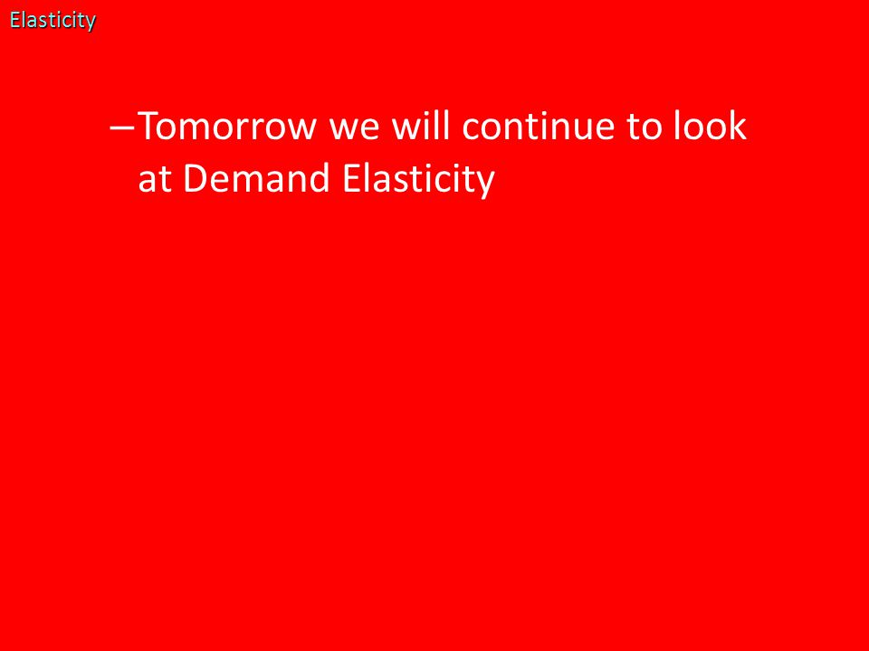 – Tomorrow we will continue to look at Demand ElasticityElasticity