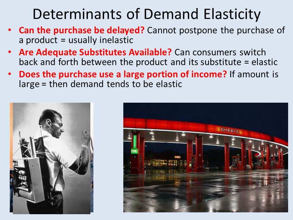 Determinants of Demand Elasticity Can the purchase be delayed? Cannot postpone the purchase of a product = usually inelastic Are Adequate Substitutes