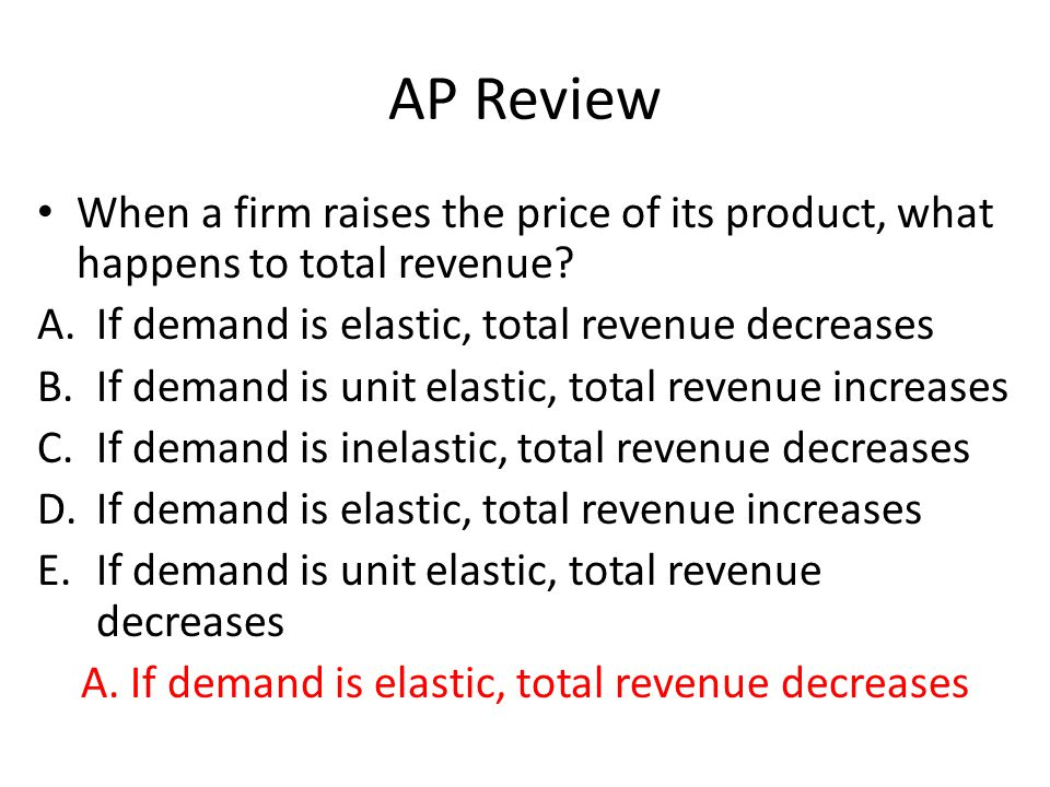 AP Review When a firm raises the price of its product, what happens to total revenue? A.If demand is elastic, total revenue decreases B.If demand is u