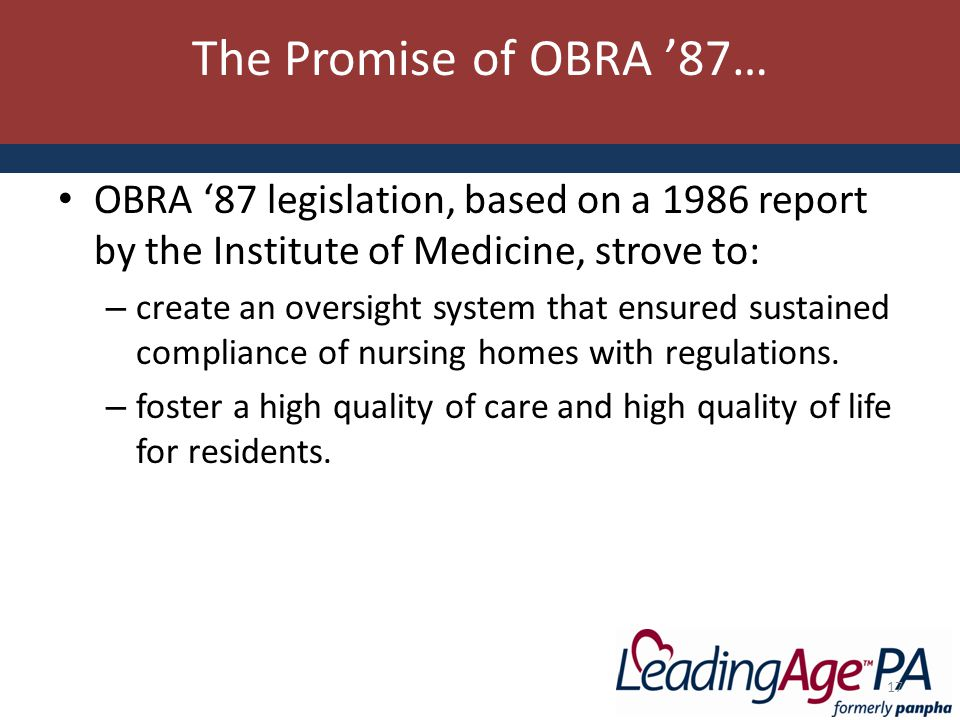 The Promise of OBRA '87… OBRA '87 legislation, based on a 1986 report by the Institute of Medicine, strove to: – create an oversight system that ensured sustained compliance of nursing homes with regulations.