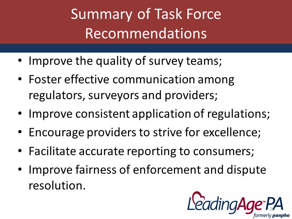 Summary of Task Force Recommendations Improve the quality of survey teams; Foster effective communication among regulators, surveyors and providers; Improve consistent application of regulations; Encourage providers to strive for excellence; Facilitate accurate reporting to consumers; Improve fairness of enforcement and dispute resolution.