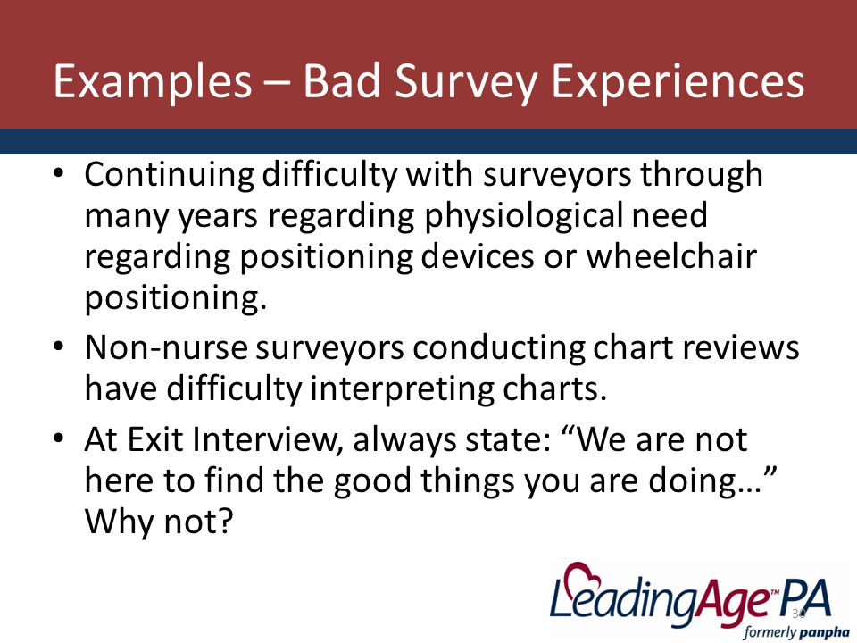 Examples – Bad Survey Experiences Continuing difficulty with surveyors through many years regarding physiological need regarding positioning devices or wheelchair positioning.