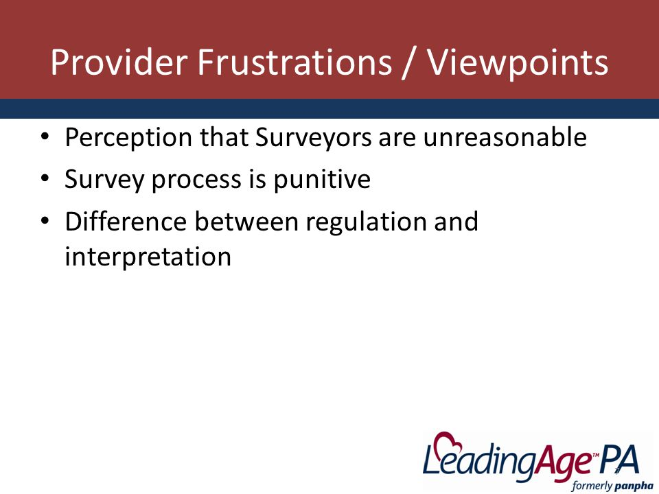 Provider Frustrations / Viewpoints Perception that Surveyors are unreasonable Survey process is punitive Difference between regulation and interpretation 7