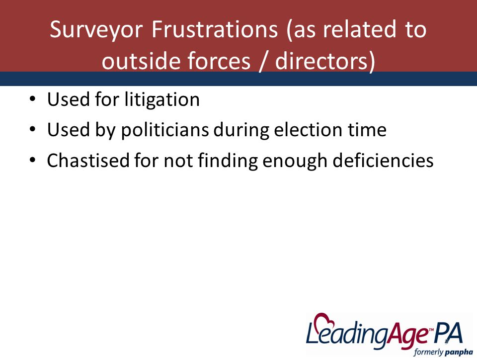 Surveyor Frustrations (as related to outside forces / directors) Used for litigation Used by politicians during election time Chastised for not finding enough deficiencies 9
