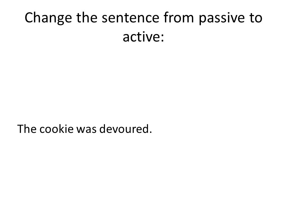 Change the sentence from passive to active: The cookie was devoured.
