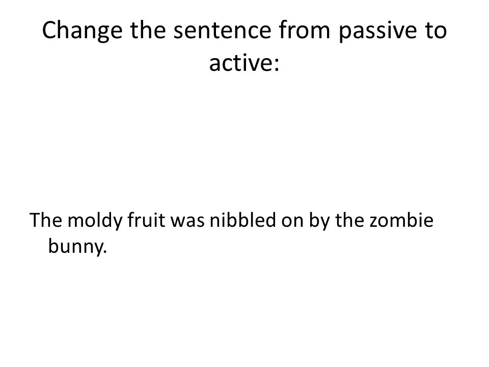 Change the sentence from passive to active: The moldy fruit was nibbled on by the zombie bunny.