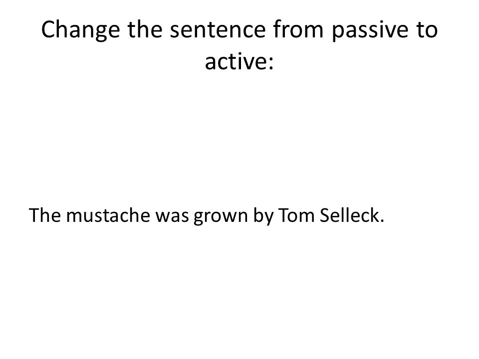 Change the sentence from passive to active: The mustache was grown by Tom Selleck.