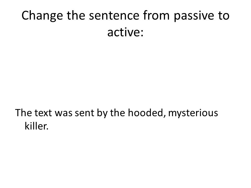 Change the sentence from passive to active: The text was sent by the hooded, mysterious killer.