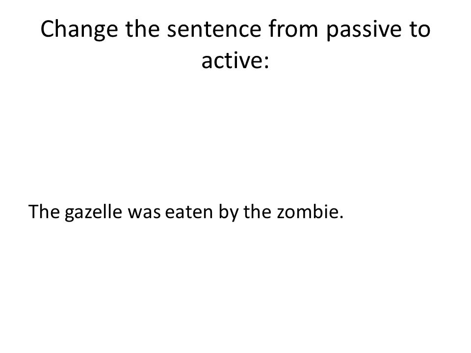 Change the sentence from passive to active: The gazelle was eaten by the zombie.