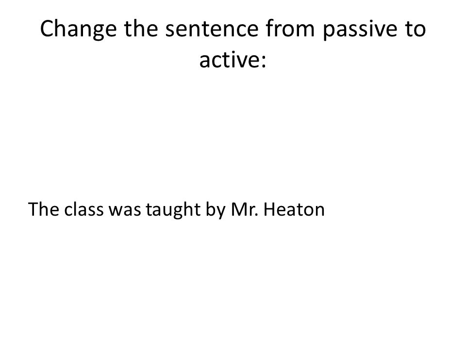 Change the sentence from passive to active: The class was taught by Mr. Heaton