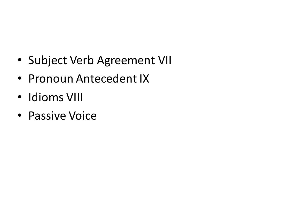 Subject Verb Agreement VII Pronoun Antecedent IX Idioms VIII Passive Voice