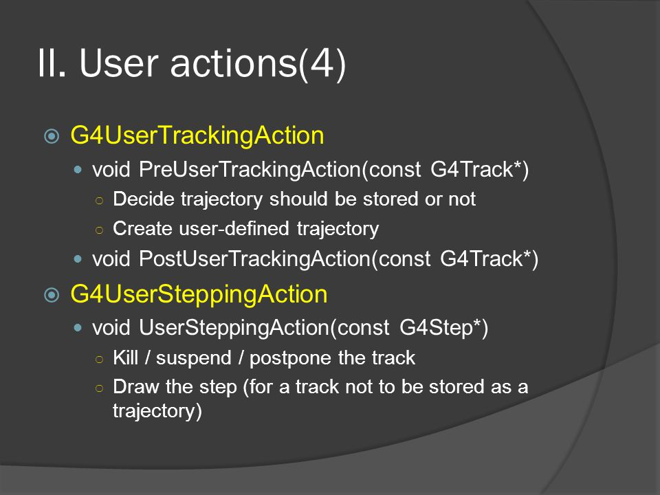 II. User actions(4)  G4UserTrackingAction void PreUserTrackingAction(const G4Track*) ○ Decide trajectory should be stored or not ○ Create user-define
